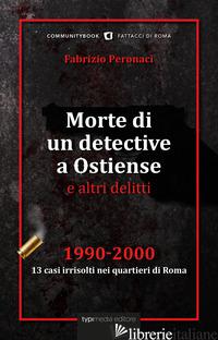 MORTE DI UN DETECTIVE A OSTIENSE E ALTRI DELITTI. 1990-2000: 13 CASI IRRISOLTI N - PERONACI FABRIZIO
