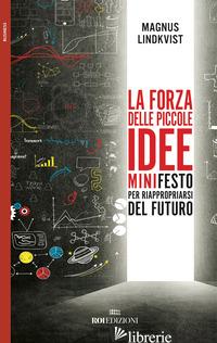 FORZA DELLE PICCOLE IDEE. MINIFESTO PER RIAPPROPRIARSI DEL FUTURO (LA) - LINDKVIST MAGNUS
