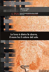 LUNA E' DIETRO LE SBARRE, IL MARE HA IL COLORE DEL SOLE (LA) - CPIA. CENTRO PROVINCIALE ISTRUZIONE ADULTI, MACERATA (CUR.)