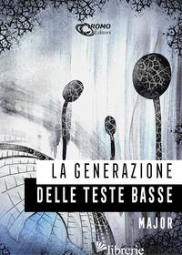 GENERAZIONE DELLE TESTE BASSE (LA) - MAJOR