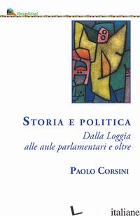 STORIA E POLITICA. DALLA LOGGIA ALLE AULE PARLAMENTARI E OLTRE - CORSINI PAOLO