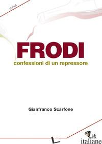 FRODI. CONFESSIONI DI UN REPRESSORE - SCARFONE GIANFRANCO