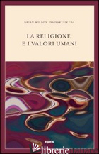 RELIGIONE E I VALORI UMANI. DIALOGO SUL RUOLO SOCIALE DELLA RELIGIONE (LA) - WILSON BRYAN; IKEDA DAISAKU