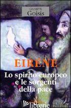 EIRENE. LO SPIRITO EUROPEO E LE SORGENTI DELLA PACE - GOISIS GIUSEPPE