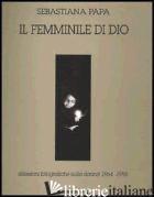 FEMMINILE DI DIO. RIFLESSIONI FOTOGRAFICHE SULLA DONNA (1964-1995) (IL) - PAPA SEBASTIANA