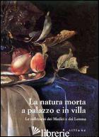 NATURA MORTA A PALAZZO E IN VILLA. LE COLLEZIONI DEI MEDICI E DEI LORENA. CATALO - CHIARINI M. (CUR.)