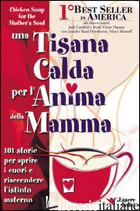 TISANA CALDA PER L'ANIMA DELLA MAMMA. 101 STORIE PER APRIRE I CUORI E RIACCENDER - CANFIELD JACK; HANSEN MARK VICTOR