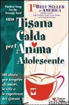 TISANA CALDA PER L'ANIMA ADOLESCENTE. 101 STORIE PER SCOPRIRE GLI AMORI, LE VITE - CANFIELD JACK; HANSEN MARK VICTOR; KIRBERGER KIMBERLY
