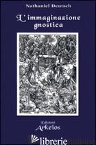 IMMAGINAZIONE GNOSTICA. GNOSTICISMO, MANDEISMO E MISTICISMO DELLA MERKAVAH (L') - DEUTSCH NATHANIEL