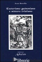 ESOTERISMO GUENONIANO E MISTERO CRISTIANO - BORELLA JEAN