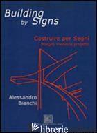 BUILDING BY SIGNS. COSTRUIRE PER SEGNI. DISEGNO, MEMORIA, PROGETTO - BIANCHI ALESSANDRO
