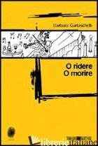 O RIDERE O MORIRE - GARLASCHELLI BARBARA