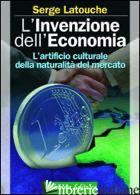 INVENZIONE DELL'ECONOMIA. L'ARTIFICIO CULTURALE DELLA NATURALITA' DEL MERCATO (L - LATOUCHE SERGE