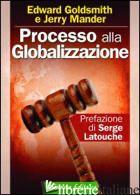 PROCESSO ALLA GLOBALIZZAZIONE - GOLDSMITH EDWARD; MANDER JERRY