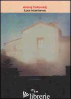LUCE ISTANTANEA - TARKOVSKIJ ANDREJ; CHIARAMONTE G. (CUR.)