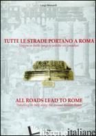 TUTTE LE STRADE PORTANO A ROMA. VIAGGIO IN ITALIA LUNGO LE ANTICHE VIE CONSOLARI - BERNARDI LUIGI