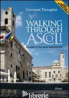 WALKING THROUGH ASCOLI. A GUIDE TO THE TOWN MOMUMENTS - TRAVAGLINI GIOVANNI; GIOVANNOZZI E. (CUR.)