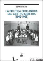 POLITICA SCOLASTICA DEL CENTRO-SINISTRA (1962-1968) (LA) - SANI SERENA