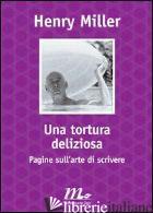 TORTURA DELIZIOSA. PAGINE SULL'ARTE DI SCRIVERE (UNA) - MILLER HENRY; MOORE T. H. (CUR.)
