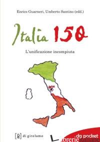 ITALIA 150. L'UNIFICAZIONE INCOMPIUTA - GUARNERI E. (CUR.); SANTINO U. (CUR.)