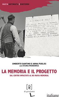 MEMORIA E IL PROGETTO. DAL CENTRO IMPASTATO AL NO MAFIA MEMORIAL (LA) - SANTINO UMBERTO; PUGLISI ANNA; PRONIEWICZ SYLWIA