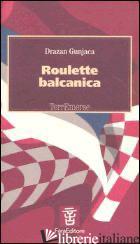 ROULETTE BALCANICA - GUNJACA DRAZAN