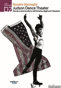 JUDSON DANCE THEATER. DANZA E CONTROCULTURA NELL'AMERICA DEGLI ANNI SESSANTA - MAZZAGLIA ROSSELLA