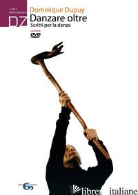 DANZARE OLTRE. SCRITTI PER LA DANZA. CON DVD - DUPUY DOMINIQUE; CASINI ROPA E. (CUR.)