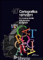 40° CARTOGRAFICA 1971-2011. LA NOSTRA STORIA DAL PIOMBO AL DIGITALE - NASCOSI C. (CUR.)