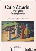 CARLO ZAVARINI (1921-2001). PITTORE FERRARESE. EDIZ. ILLUSTRATA - SCARDINO L. (CUR.); ZAVARINI A. (CUR.)