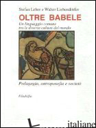 OLTRE BABELE. UN LINGUAGGIO COMUNE TRA LE DIVERSE CULTURE DEL MONDO - LEBER S. (CUR.); LIEBENDORFER W. (CUR.)