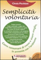 SEMPLICITA' VOLONTARIA. COME CONSUMARE DI MENO E VIVERE MEGLIO, IN ARMONIA CON L - PICCHIONI CINZIA