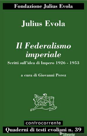 FEDERALISMO IMPERIALE. SCRITTI SULL'IDEA DI IMPERO 1926-1953 (IL) - EVOLA JULIUS; PEREZ G. (CUR.)
