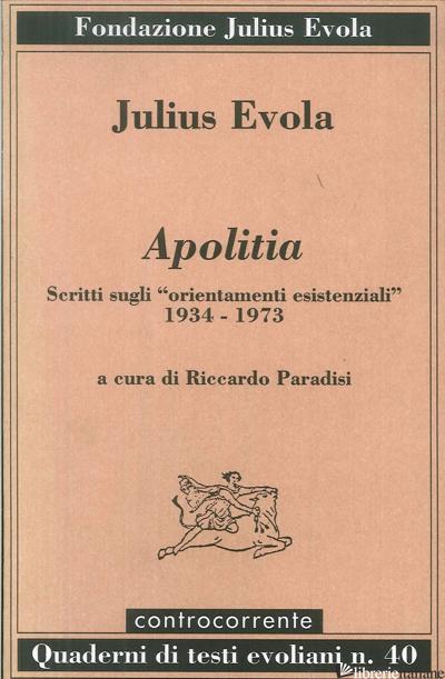 APOLITIA. SCRITTI SUGLI «ORIENTAMENTI ESISTENZIALI» 1934-1973 - EVOLA JULIUS; PARADISI R. (CUR.)