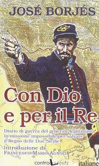 CON DIO E PER IL RE. DIARIO DI GUERRA DEL GENERALE LEGITTIMISTA IN MISSIONE IMPO - BORJES JOSE'; AGNOLI F. M. (CUR.)