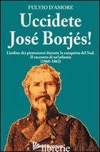 UCCIDETE JOSE' BORJES! L'ORDINE DEI PIEMONTESI DURANTE LA CONQUISTA DEL SUD. IL  - D'AMORE FULVIO