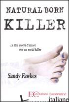 NATURAL BORN KILLER. LA MIA STORIA D'AMORE CON UN SERIAL KILLER - FAWKES SANDY
