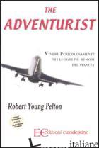 ADVENTURIST. VIVERE PERICOLOSAMENTE NEI LUOGHI PIU' REMOTI DEL PIANETA (THE) - PELTON ROBERT YOUNG