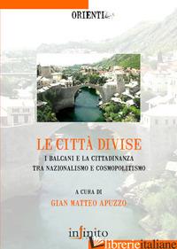 CITTA' DIVISE. I BALCANI E LA CITTADINANZA TRA NAZIONALISMO E COSMOPOLITISMO (LE - APUZZO G. M. (CUR.)