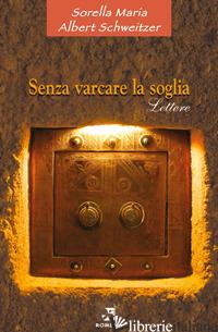 SENZA VARCARE LA SOGLIA. LETTERE - MARIA (SORELLA); SCHWEITZER ALBERT
