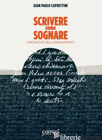 SCRIVERE COME SOGNARE. CRONACHE DELL'IMMAGINARIO - CAPRETTINI GIAN PAOLO