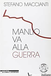 MANLIO VA ALLA GUERRA - MACCIANTI STEFANO