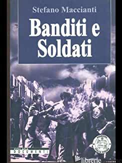 BANDITI E SOLDATI - MACCIANTI STEFANO
