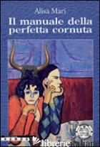 MANUALE DELLA PERFETTA CORNUTA (IL) - MARI ALISA