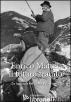 ENRICO MATTEI, IL FUTURO TRADITO. LA LEGGENDA DEL SANTO PETROLIERE. VOL. 2 - VERDENELLI MAURIZIO