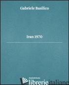 GABRIELE BASILICO. IRAN 1970. EDIZ. MULTILINGUE - DONINELLI LUCA; BASILICO GABRIELE; CALVENZI GIOVANNA