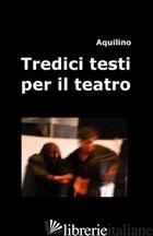 TREDICI TESTI PER IL TEATRO - AQUILINO
