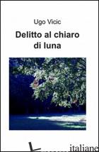 DELITTO AL CHIARO DI LUNA - VICIC UGO