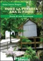 COME LA FORESTA AMA IL FIUME. STORIA DI UNA RESISTENZA - BIAGINI ANNA LAURA