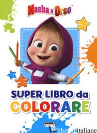 MASHA E ORSO. SUPER LIBRO DA COLORARE - AA.VV.